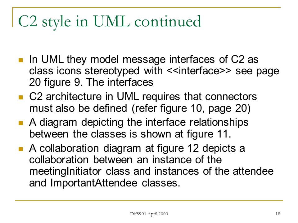 Dif8901 April 2003 18 C2 style in UML continued In UML they model message interfaces of C2 as class icons stereotyped with > see page 20 figure 9.