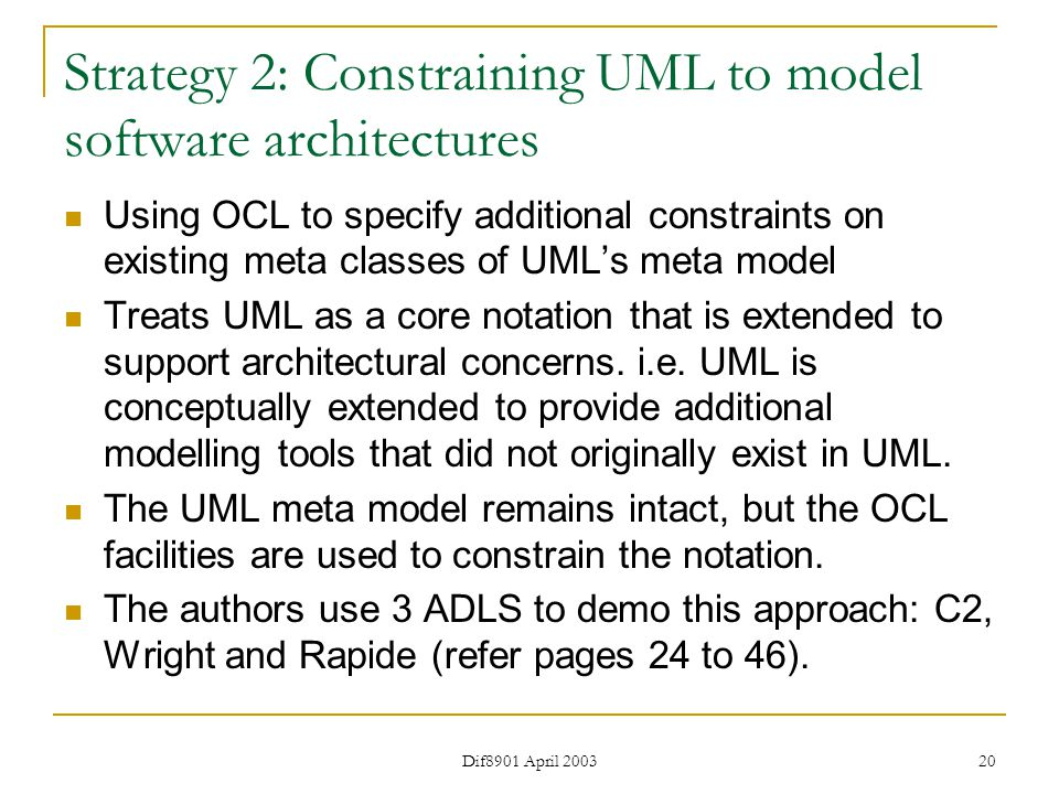 Dif8901 April 2003 20 Strategy 2: Constraining UML to model software architectures Using OCL to specify additional constraints on existing meta classes of UML's meta model Treats UML as a core notation that is extended to support architectural concerns.