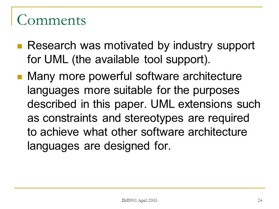 Dif8901 April 2003 24 Comments Research was motivated by industry support for UML (the available tool support).
