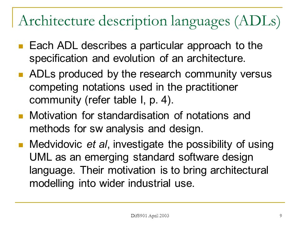 Dif8901 April 2003 9 Architecture description languages (ADLs) Each ADL describes a particular approach to the specification and evolution of an architecture.