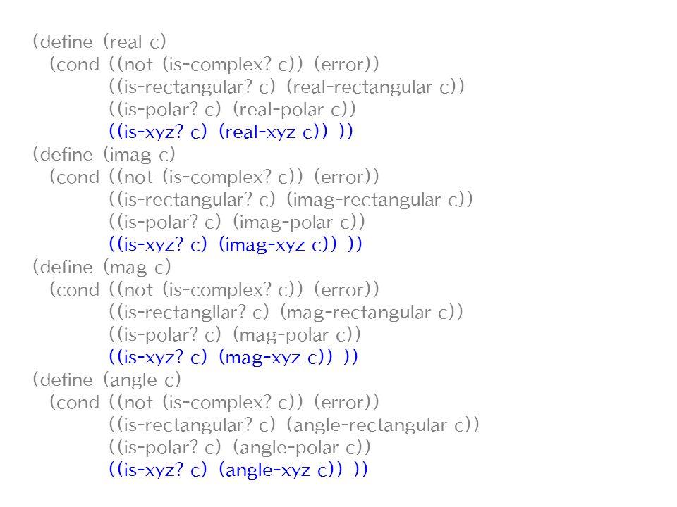 (define (real c) (cond ((not (is-complex? c)) (error)) ((is-rectangular? c) (real-rectangular c)) ((is-polar? c) (real-polar c)) ((is-xyz? c) (real-xy