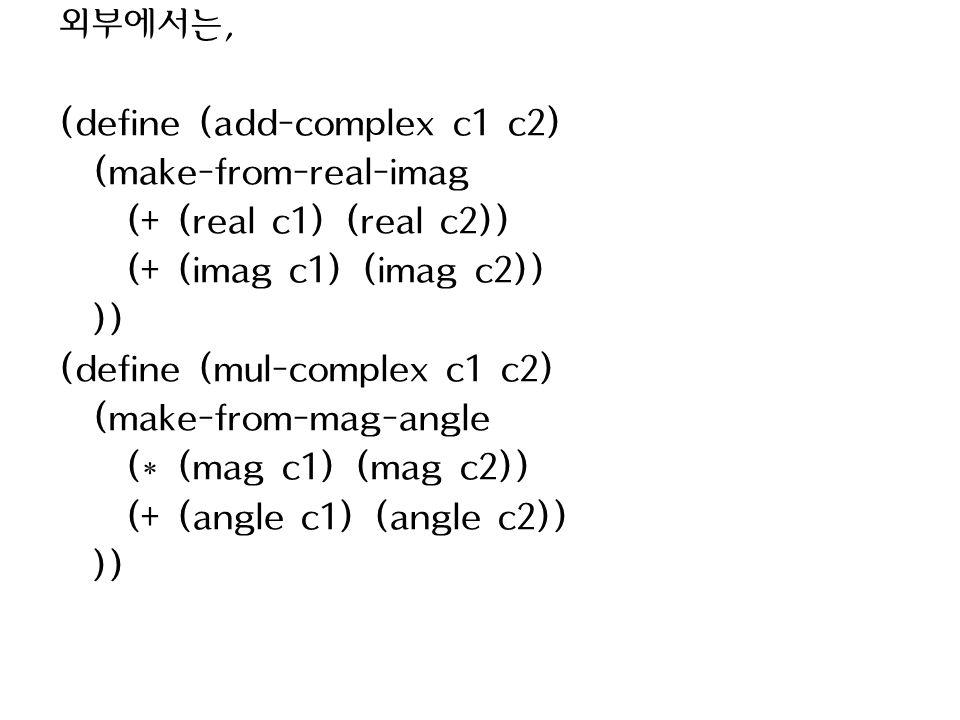 외부에서는, (define (add-complex c1 c2) (make-from-real-imag (+ (real c1) (real c2)) (+ (imag c1) (imag c2)) )) (define (mul-complex c1 c2) (make-from-mag-