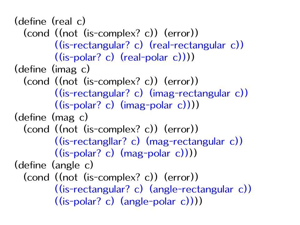 (define (real c) (cond ((not (is-complex? c)) (error)) ((is-rectangular? c) (real-rectangular c)) ((is-polar? c) (real-polar c)))) (define (imag c) (c