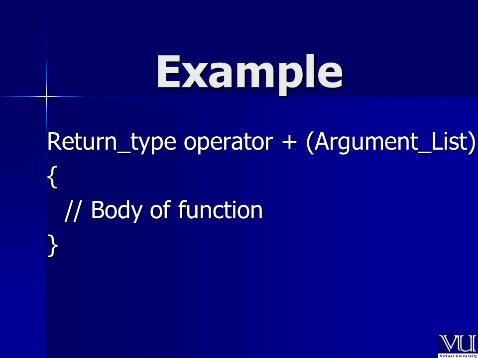 Example Return_type operator + (Argument_List) { // Body of function }
