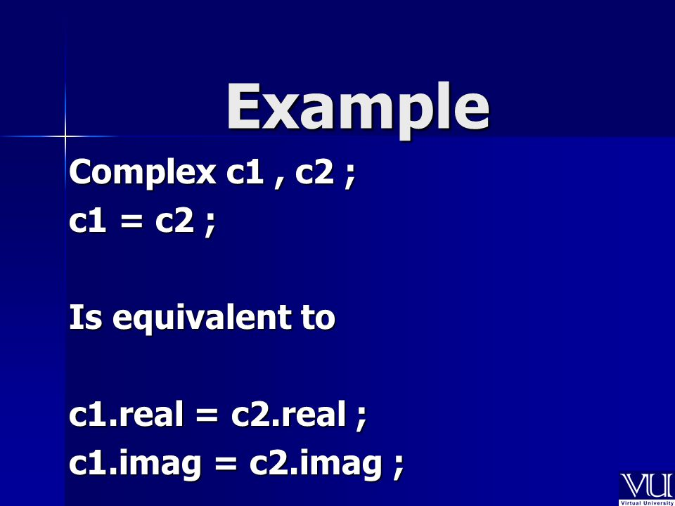 Example Complex c1, c2 ; c1 = c2 ; Is equivalent to c1.real = c2.real ; c1.imag = c2.imag ;