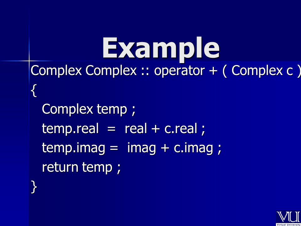 Complex Complex :: operator + ( Complex c ) { Complex temp ; temp.real = real + c.real ; temp.imag = imag + c.imag ; return temp ; } Example