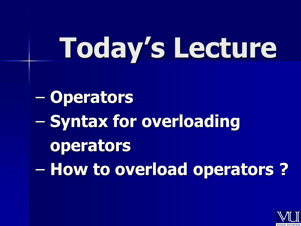 Today's Lecture – Operators – Syntax for overloading operators operators – How to overload operators