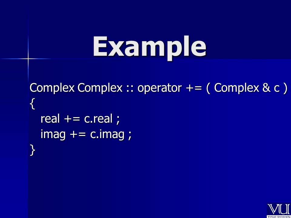 Example Complex Complex :: operator += ( Complex & c ) { real += c.real ; imag += c.imag ; }