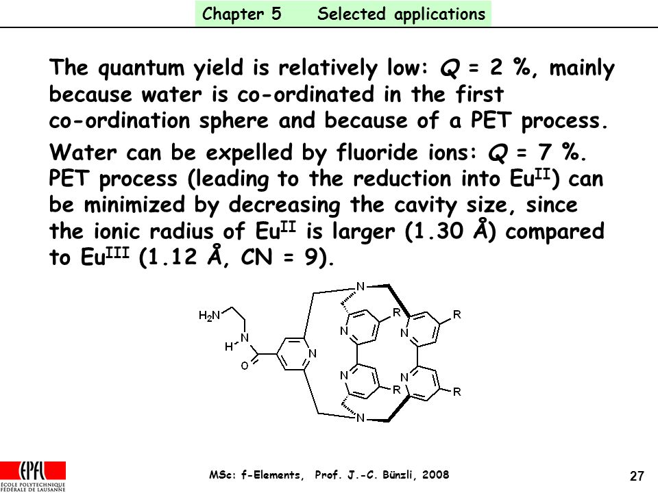 27 MSc: f-Elements, Prof. J.-C. Bünzli, 2008 The quantum yield is relatively low: Q = 2 %, mainly because water is co-ordinated in the first co-ordina