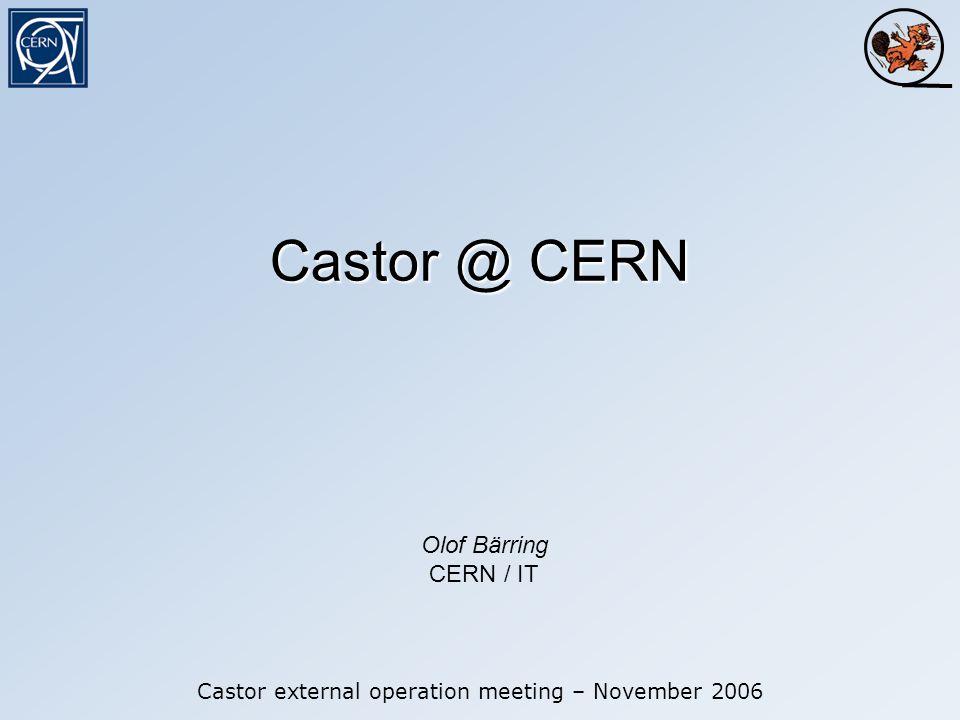 Castor @ CERN Castor external operation meeting – November 2006 Olof Bärring CERN / IT