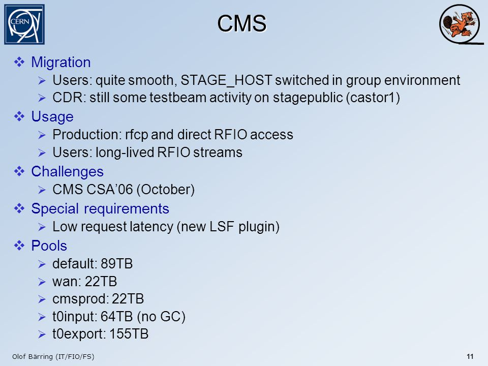 Olof Bärring (IT/FIO/FS) 11 CMS  Migration  Users: quite smooth, STAGE_HOST switched in group environment  CDR: still some testbeam activity on stagepublic (castor1)  Usage  Production: rfcp and direct RFIO access  Users: long-lived RFIO streams  Challenges  CMS CSA'06 (October)  Special requirements  Low request latency (new LSF plugin)  Pools  default: 89TB  wan: 22TB  cmsprod: 22TB  t0input: 64TB (no GC)  t0export: 155TB