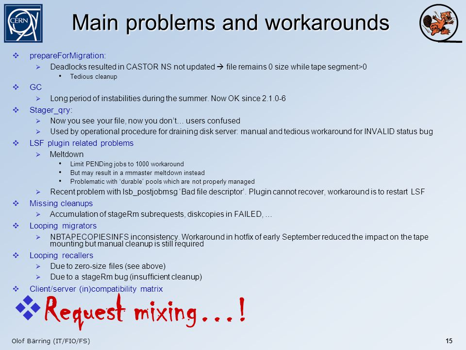 Olof Bärring (IT/FIO/FS) 15 Main problems and workarounds  prepareForMigration:  Deadlocks resulted in CASTOR NS not updated  file remains 0 size while tape segment>0 Tedious cleanup  GC  Long period of instabilities during the summer.