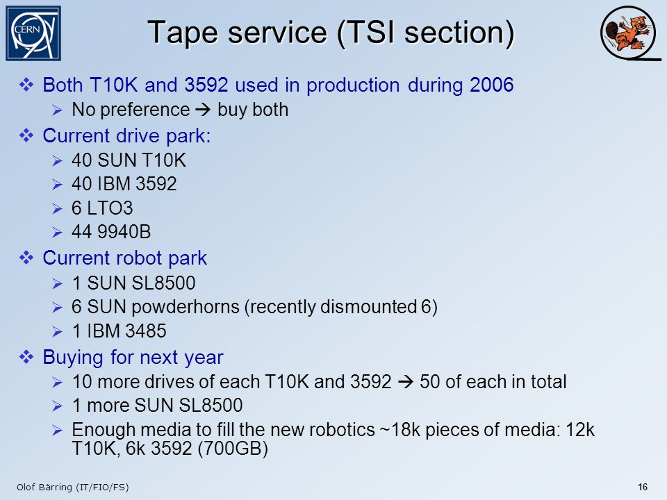 Olof Bärring (IT/FIO/FS) 16 Tape service (TSI section)  Both T10K and 3592 used in production during 2006  No preference  buy both  Current drive park:  40 SUN T10K  40 IBM 3592  6 LTO3  44 9940B  Current robot park  1 SUN SL8500  6 SUN powderhorns (recently dismounted 6)  1 IBM 3485  Buying for next year  10 more drives of each T10K and 3592  50 of each in total  1 more SUN SL8500  Enough media to fill the new robotics ~18k pieces of media: 12k T10K, 6k 3592 (700GB)