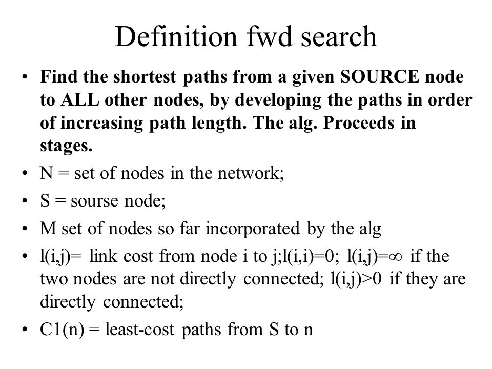 Definition fwd search Find the shortest paths from a given SOURCE node to ALL other nodes, by developing the paths in order of increasing path length.