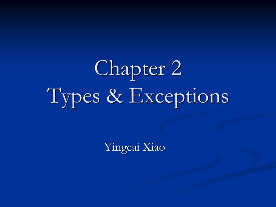 Chapter 2 Types & Exceptions Yingcai Xiao
