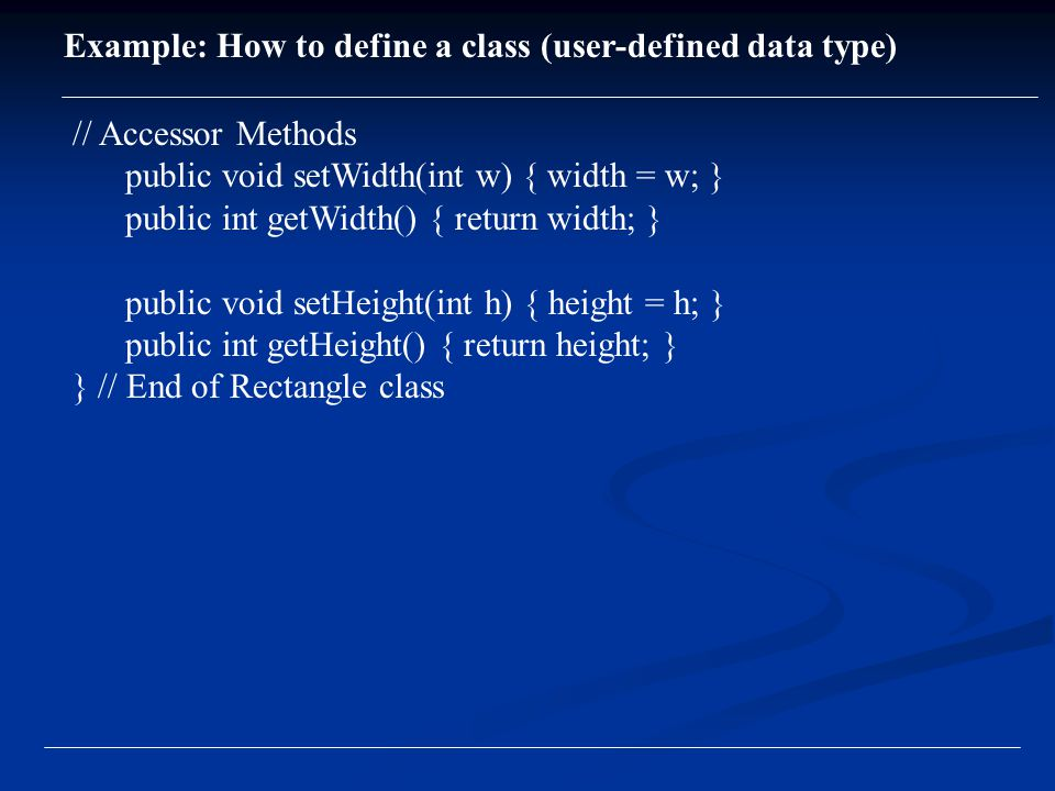 // Accessor Methods public void setWidth(int w) { width = w; } public int getWidth() { return width; } public void setHeight(int h) { height = h; } public int getHeight() { return height; } } // End of Rectangle class Example: How to define a class (user-defined data type)