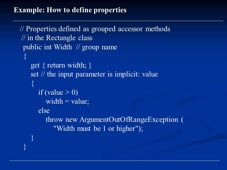 // Properties defined as grouped accessor methods // in the Rectangle class public int Width // group name { get { return width; } set // the input parameter is implicit: value { if (value > 0) width = value; else throw new ArgumentOutOfRangeException ( Width must be 1 or higher ); } Example: How to define properties