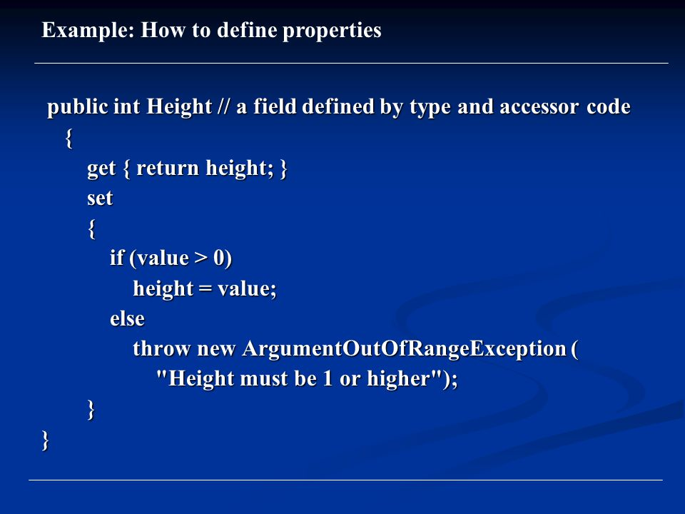 public int Height // a field defined by type and accessor code public int Height // a field defined by type and accessor code { get { return height; } get { return height; } set set { if (value > 0) if (value > 0) height = value; height = value; else else throw new ArgumentOutOfRangeException ( throw new ArgumentOutOfRangeException ( Height must be 1 or higher ); Height must be 1 or higher ); }} Example: How to define properties