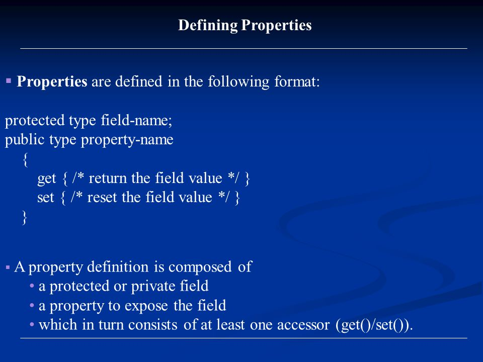 Properties are defined in the following format: protected type field-name; public type property-name { get { /* return the field value */ } set { /* reset the field value */ } } Defining Properties  A property definition is composed of a protected or private field a property to expose the field which in turn consists of at least one accessor (get()/set()).