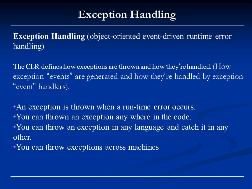 Exception Handling Exception Handling (object-oriented event-driven runtime error handling) The CLR defines how exceptions are thrown and how they ' re handled.