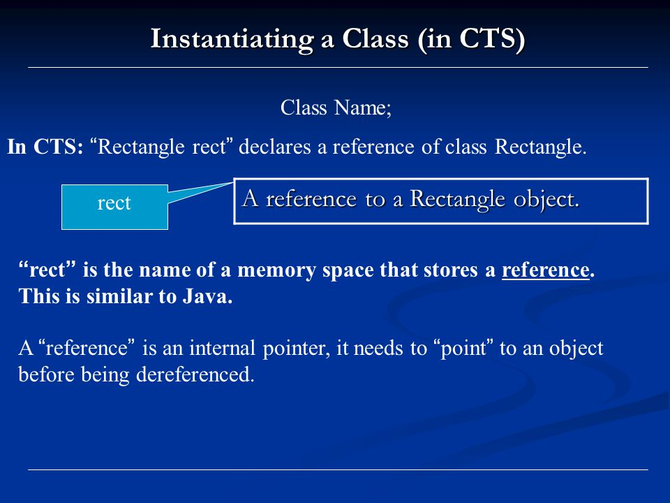 Instantiating a Class (in CTS) Class Name; In CTS: Rectangle rect declares a reference of class Rectangle.