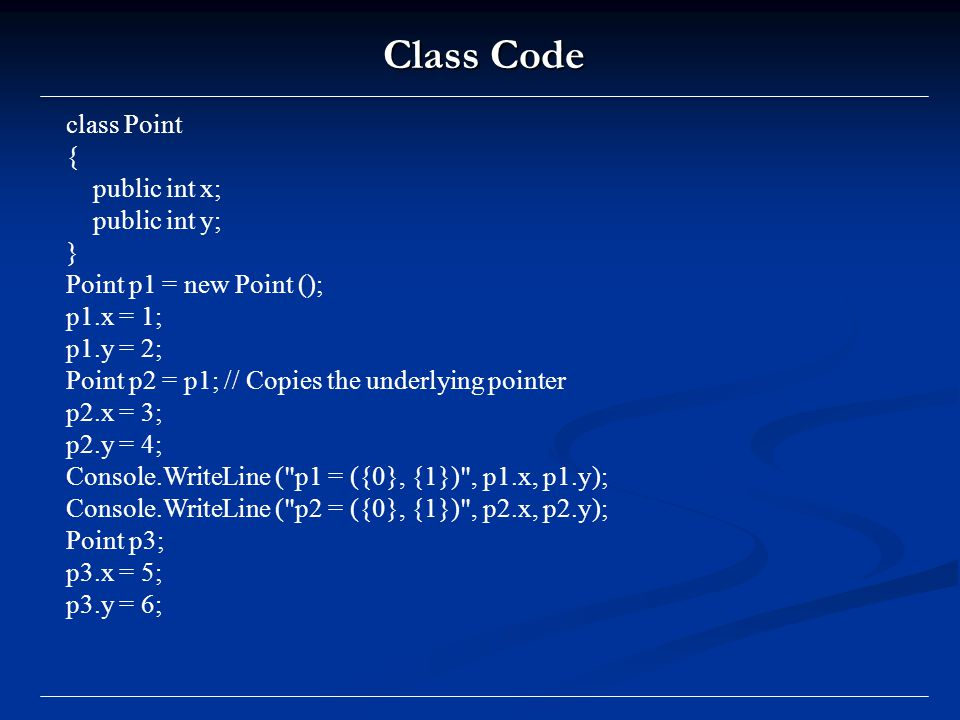 Class Code class Point { public int x; public int y; } Point p1 = new Point (); p1.x = 1; p1.y = 2; Point p2 = p1; // Copies the underlying pointer p2.x = 3; p2.y = 4; Console.WriteLine ( p1 = ({0}, {1}) , p1.x, p1.y); Console.WriteLine ( p2 = ({0}, {1}) , p2.x, p2.y); Point p3; p3.x = 5; p3.y = 6;