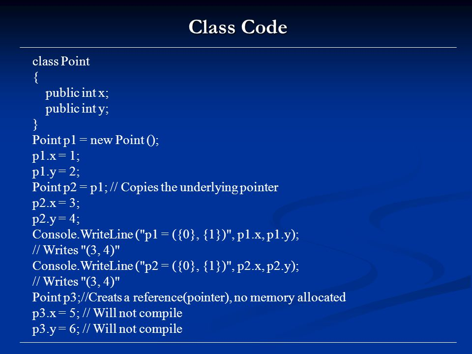 Class Code class Point { public int x; public int y; } Point p1 = new Point (); p1.x = 1; p1.y = 2; Point p2 = p1; // Copies the underlying pointer p2.x = 3; p2.y = 4; Console.WriteLine ( p1 = ({0}, {1}) , p1.x, p1.y); // Writes (3, 4) Console.WriteLine ( p2 = ({0}, {1}) , p2.x, p2.y); // Writes (3, 4) Point p3;//Creats a reference(pointer), no memory allocated p3.x = 5; // Will not compile p3.y = 6; // Will not compile