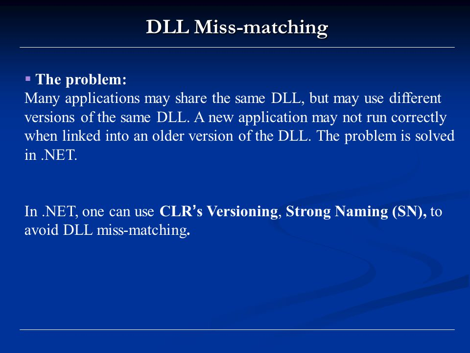 DLL Miss-matching  The problem: Many applications may share the same DLL, but may use different versions of the same DLL.