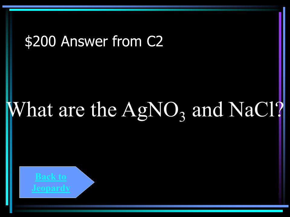 $200 Question from C2 Consider the reaction represented by the chemical equation: AgNO 3 (aq) + NaCl(s) -> AgCl(s) + NaNO 3 (aq) These are the reactan