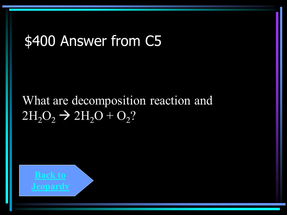 $400 Question from C5 The type of reaction and balanced form of The equation: H 2 O 2  H 2 O + O 2