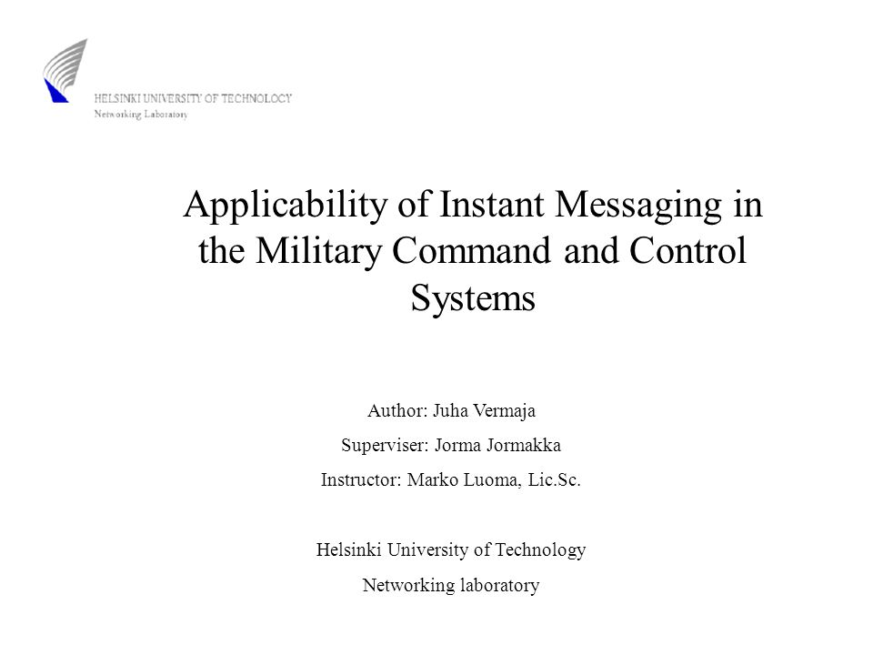 Applicability of Instant Messaging in the Military Command and Control Systems Author: Juha Vermaja Superviser: Jorma Jormakka Instructor: Marko Luoma, Lic.Sc.