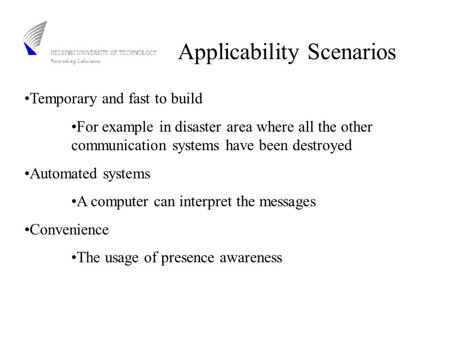 Applicability Scenarios Temporary and fast to build For example in disaster area where all the other communication systems have been destroyed Automated systems A computer can interpret the messages Convenience The usage of presence awareness