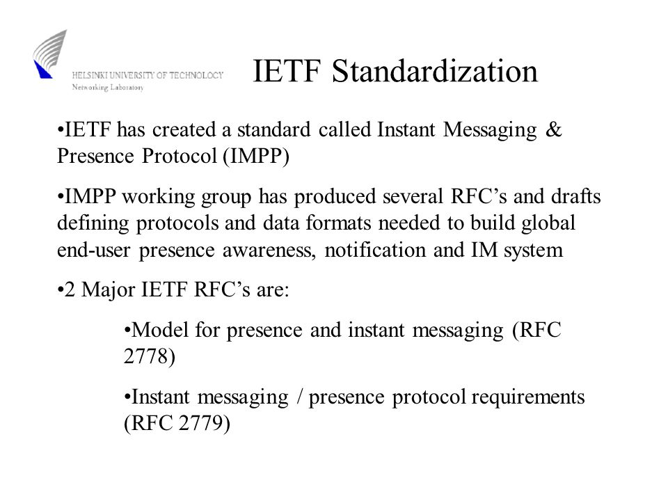 IETF Standardization IETF has created a standard called Instant Messaging & Presence Protocol (IMPP) IMPP working group has produced several RFC's and drafts defining protocols and data formats needed to build global end-user presence awareness, notification and IM system 2 Major IETF RFC's are: Model for presence and instant messaging (RFC 2778) Instant messaging / presence protocol requirements (RFC 2779)