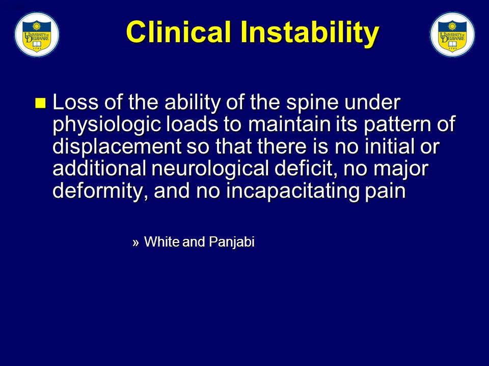 Slide 2 Clinical Instability Loss of the ability of the spine under physiologic loads to maintain its pattern of displacement so that there is no initial or additional neurological deficit, no major deformity, and no incapacitating pain Loss of the ability of the spine under physiologic loads to maintain its pattern of displacement so that there is no initial or additional neurological deficit, no major deformity, and no incapacitating pain »White and Panjabi