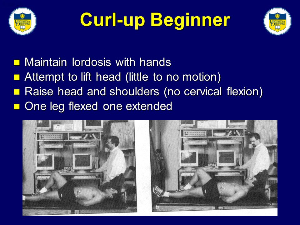 Slide 29 Curl-up Beginner Maintain lordosis with hands Maintain lordosis with hands Attempt to lift head (little to no motion) Attempt to lift head (little to no motion) Raise head and shoulders (no cervical flexion) Raise head and shoulders (no cervical flexion) One leg flexed one extended One leg flexed one extended