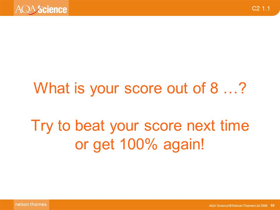 AQA Science © Nelson Thornes Ltd 2006 10 C2 1.1 What is your score out of 8 …? Try to beat your score next time or get 100% again!