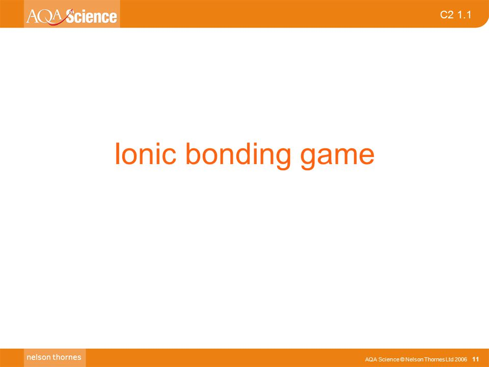 AQA Science © Nelson Thornes Ltd 2006 11 C2 1.1 Ionic bonding game