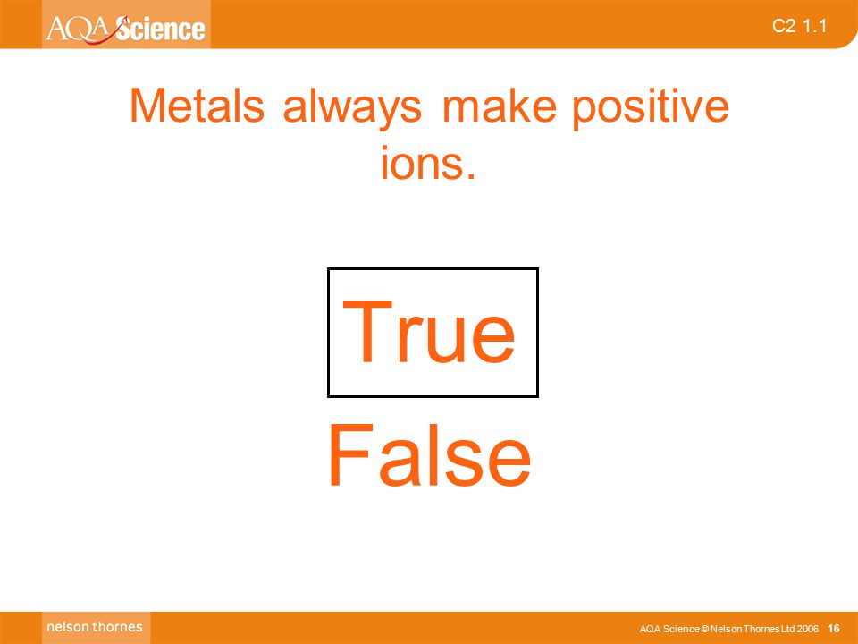 C2 1.1 AQA Science © Nelson Thornes Ltd 2006 16 Metals always make positive ions. True False