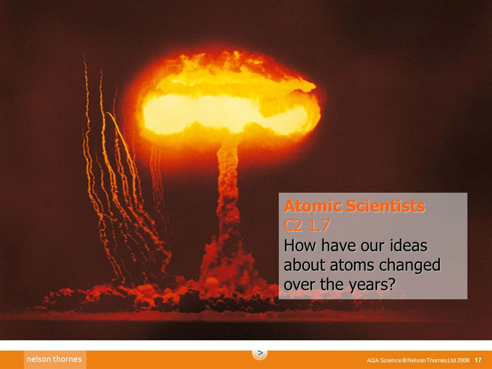 C2 1.1 AQA Science © Nelson Thornes Ltd 2006 17 Atomic Scientists C2 1.7 How have our ideas about atoms changed over the years