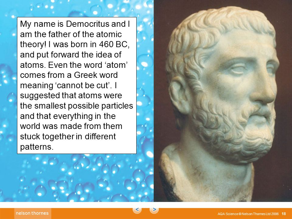 C2 1.1 AQA Science © Nelson Thornes Ltd 2006 18 My name is Democritus and I am the father of the atomic theory.