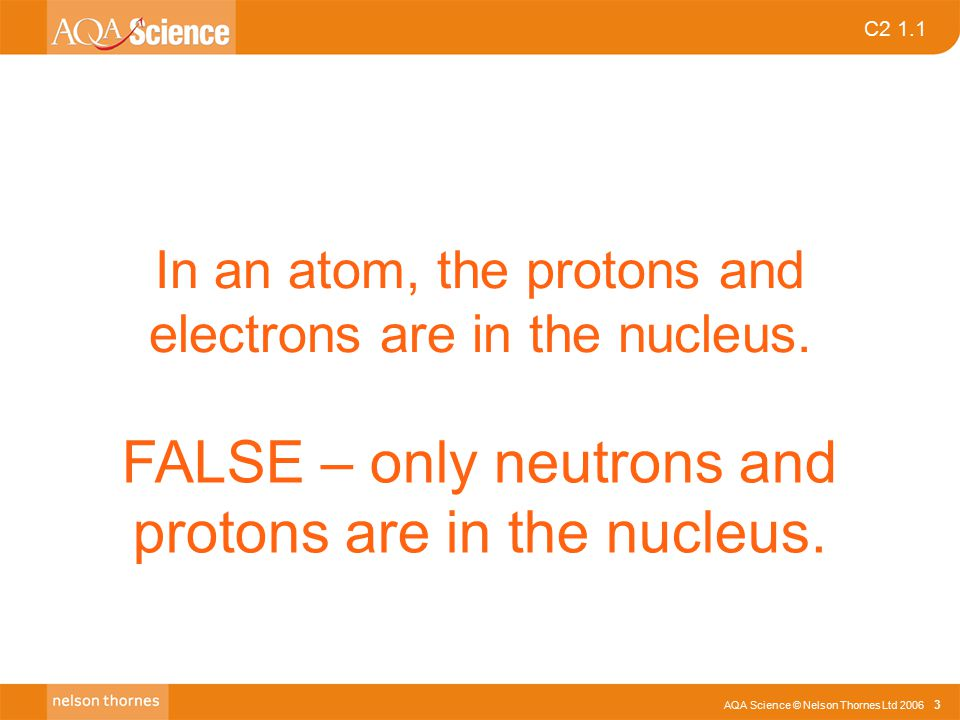 AQA Science © Nelson Thornes Ltd 2006 3 C2 1.1 In an atom, the protons and electrons are in the nucleus. FALSE – only neutrons and protons are in the
