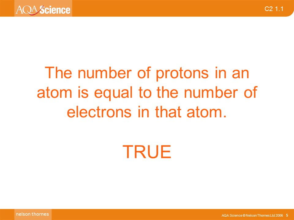 AQA Science © Nelson Thornes Ltd 2006 5 C2 1.1 The number of protons in an atom is equal to the number of electrons in that atom. TRUE
