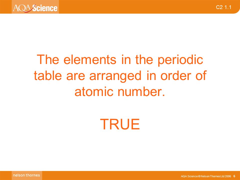 AQA Science © Nelson Thornes Ltd 2006 6 C2 1.1 The elements in the periodic table are arranged in order of atomic number.
