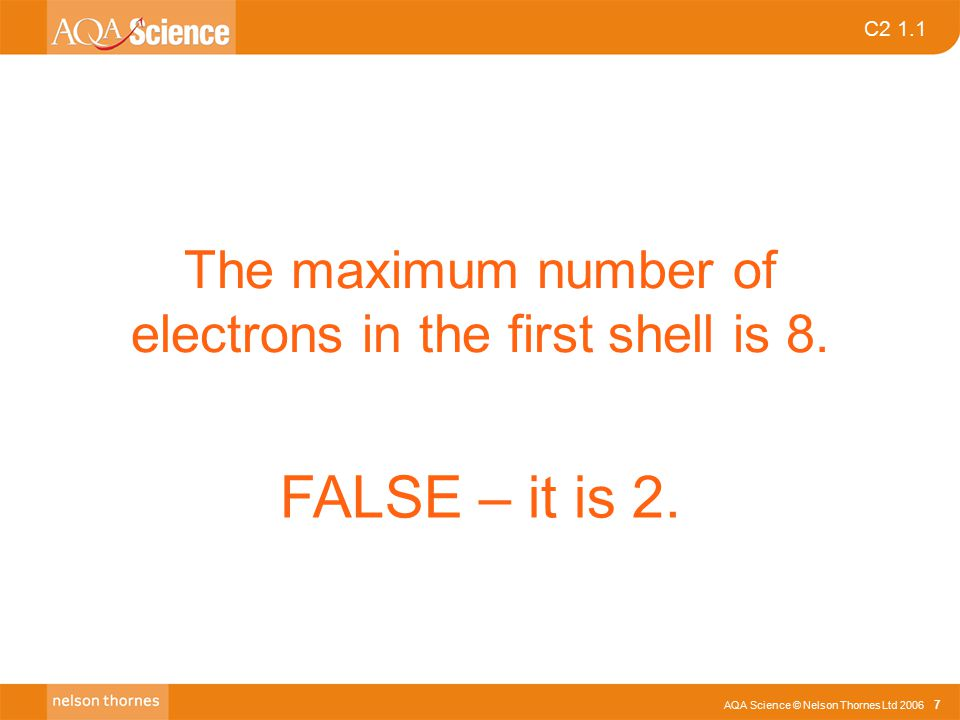 AQA Science © Nelson Thornes Ltd 2006 7 C2 1.1 The maximum number of electrons in the first shell is 8.