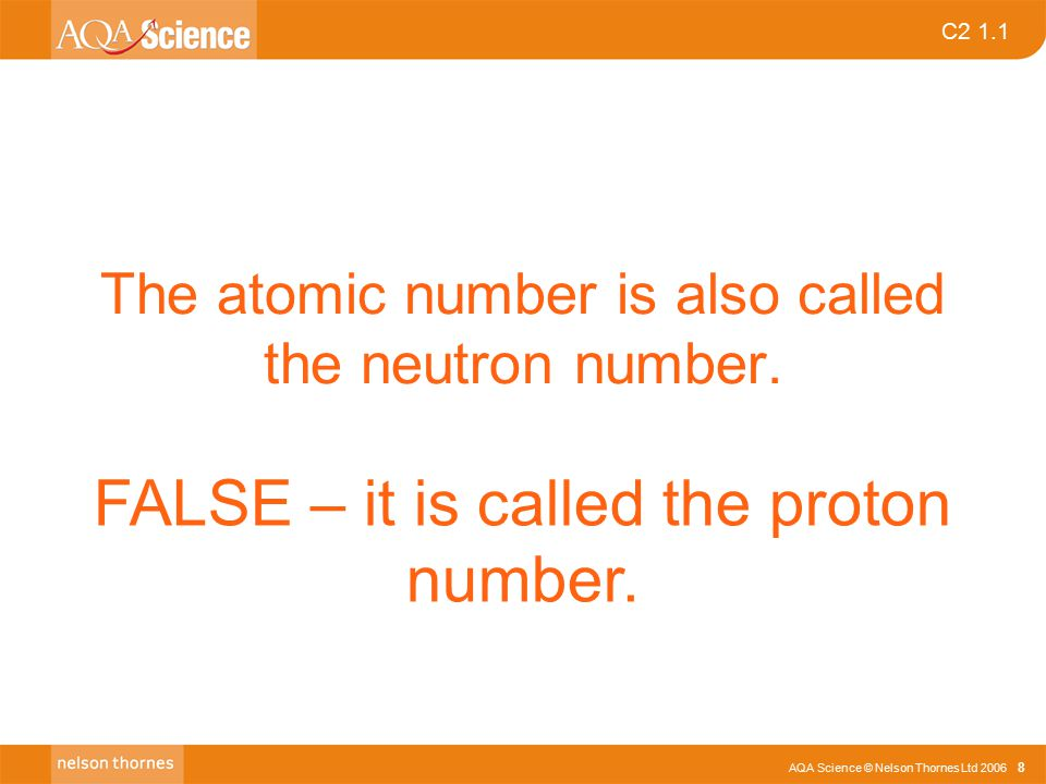 AQA Science © Nelson Thornes Ltd 2006 8 C2 1.1 The atomic number is also called the neutron number.