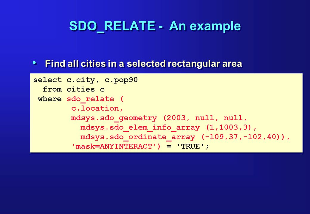 select c.city, c.pop90 from cities c where sdo_relate ( c.location, mdsys.sdo_geometry (2003, null, null, mdsys.sdo_elem_info_array (1,1003,3), mdsys.sdo_ordinate_array (-109,37,-102,40)), mask=ANYINTERACT ) = TRUE ; select c.city, c.pop90 from cities c where sdo_relate ( c.location, mdsys.sdo_geometry (2003, null, null, mdsys.sdo_elem_info_array (1,1003,3), mdsys.sdo_ordinate_array (-109,37,-102,40)), mask=ANYINTERACT ) = TRUE ; SDO_RELATE - An example Find all cities in a selected rectangular area