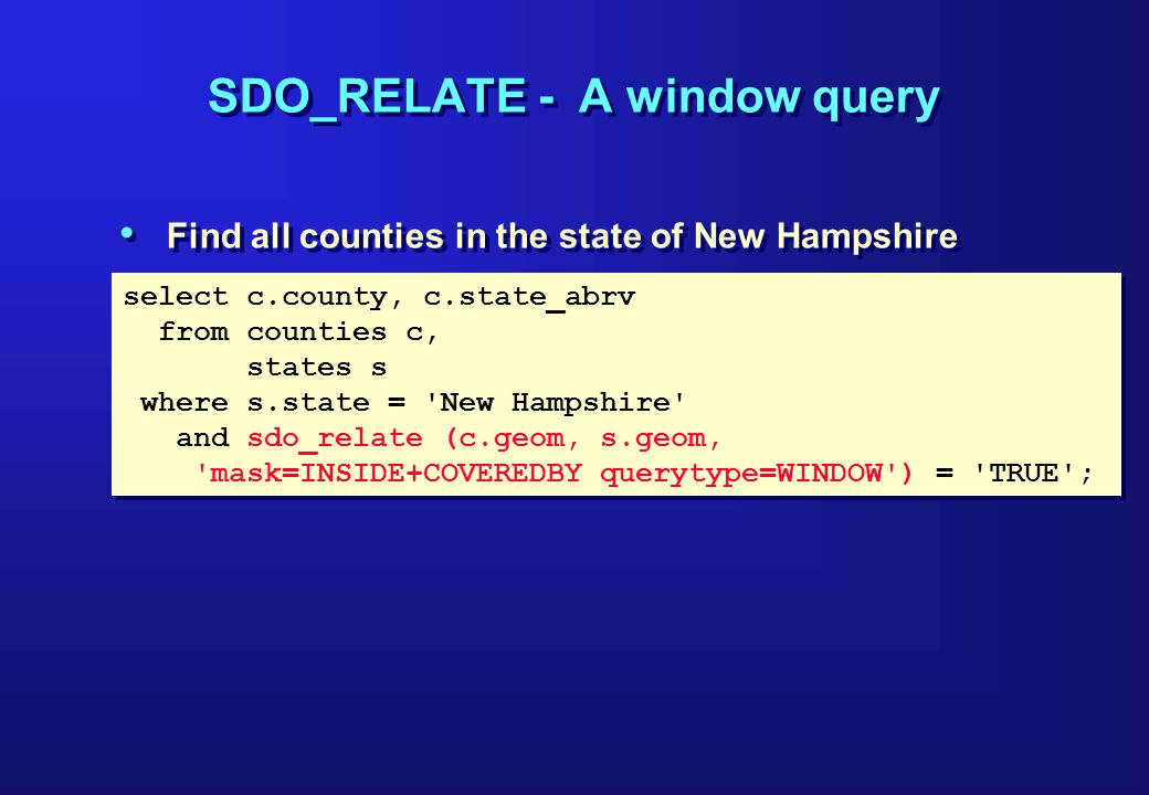 select c.county, c.state_abrv from counties c, states s where s.state = New Hampshire and sdo_relate (c.geom, s.geom, mask=INSIDE+COVEREDBY querytype=WINDOW ) = TRUE ; select c.county, c.state_abrv from counties c, states s where s.state = New Hampshire and sdo_relate (c.geom, s.geom, mask=INSIDE+COVEREDBY querytype=WINDOW ) = TRUE ; SDO_RELATE - A window query Find all counties in the state of New Hampshire