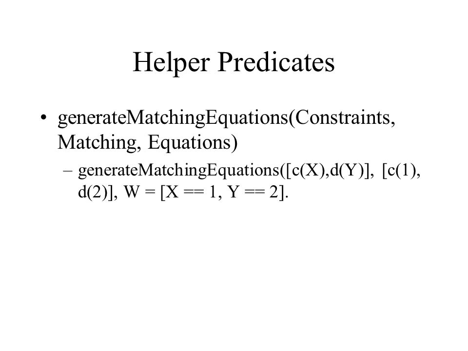 Helper Predicates generateMatchingEquations(Constraints, Matching, Equations) –generateMatchingEquations([c(X),d(Y)], [c(1), d(2)], W = [X == 1, Y == 2].