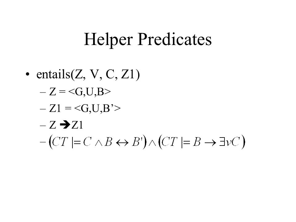 Helper Predicates entails(Z, V, C, Z1) –Z = –Z1 = –Z  Z1 –