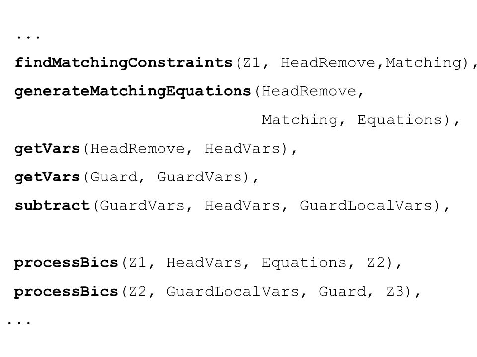 findMatchingConstraints(Z1, HeadRemove,Matching), generateMatchingEquations(HeadRemove, Matching, Equations), getVars(HeadRemove, HeadVars), getVars(Guard, GuardVars), subtract(GuardVars, HeadVars, GuardLocalVars), processBics(Z1, HeadVars, Equations, Z2), processBics(Z2, GuardLocalVars, Guard, Z3),...